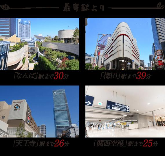 「なんば」駅まで30分 「梅田」駅まで39分 「天王寺」駅まで26分 「関西空港」駅まで25分