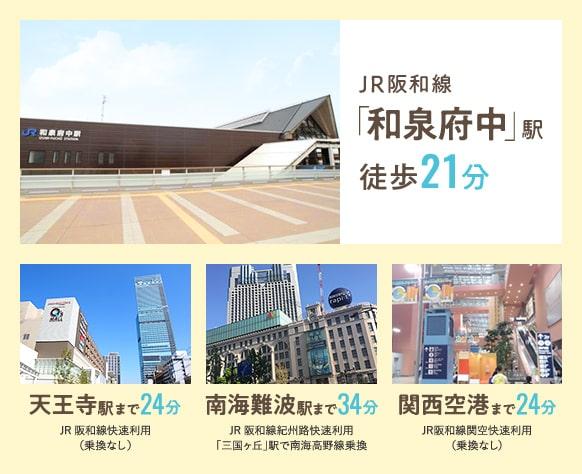 JR阪和線「和泉府中」駅 徒歩21分 天王寺駅まで24分 南海難波駅まで34分 関西空港まで24分